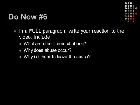 Do Now #6 In a FULL paragraph, write your reaction to the video. Include What are other forms of abuse? Why does abuse occur? Why is it hard to leave the.