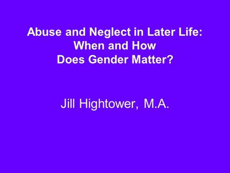 Abuse and Neglect in Later Life: When and How Does Gender Matter? Jill Hightower, M.A.