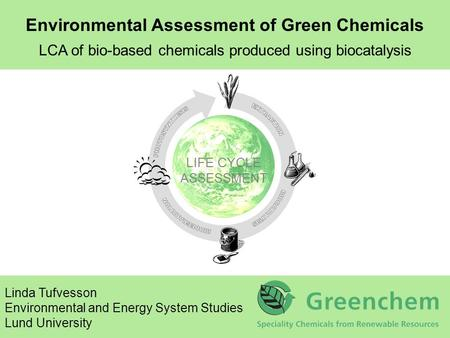 LIFE CYCLE ASSESSMENT Environmental Assessment of Green Chemicals LCA of bio-based chemicals produced using biocatalysis Linda Tufvesson Environmental.