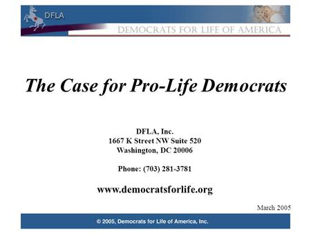 1 The Case for Pro-Life Democrats DFLA, Inc. 1667 K Street NW Suite 520 Washington, DC 20006 Phone: (703) 281-3781 www.democratsforlife.org March 2005.