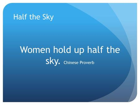 Half the Sky Women hold up half the sky. Chinese Proverb.