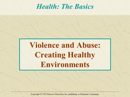Violence and Abuse: Creating Healthy Environments Copyright © 2003 Pearson Education, Inc. publishing as Benjamin Cummings Health: The Basics.
