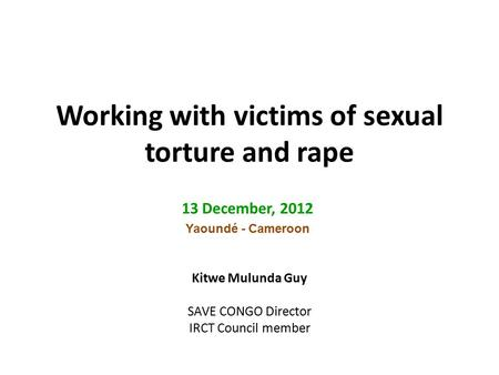 Working with victims of sexual torture and rape 13 December, 2012 Yaoundé - Cameroon Kitwe Mulunda Guy SAVE CONGO Director IRCT Council member.