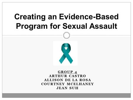 GROUP 4 ARTHUR CASTRO ALLISON DE LA ROSA COURTNEY MCELHANEY JEAN SUH Creating an Evidence-Based Program for Sexual Assault.