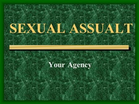 SEXUAL ASSUALT Your Agency.