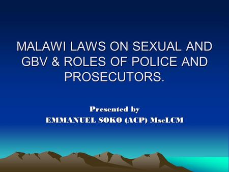 MALAWI LAWS ON SEXUAL AND GBV & ROLES OF POLICE AND PROSECUTORS. Presented by EMMANUEL SOKO (ACP) MscLCM.
