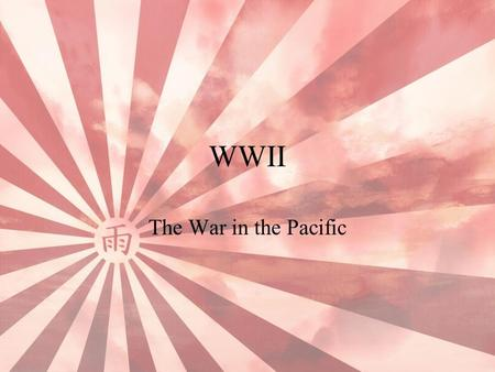 "WWII The War in the Pacific. Japan and the Western World Trade between U.S. and Shanghai –Needed a place to refuel Bonin Islands ""No Man's Land"" Japan."
