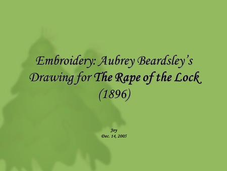 Embroidery: Aubrey Beardsley's Drawing for The Rape of the Lock (1896) Joy Dec. 14, 2005.