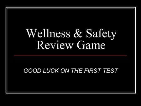 Wellness & Safety Review Game GOOD LUCK ON THE FIRST TEST.