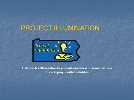 PROJECT ILLUMINATION A statewide collaboration to promote awareness of sexual violence towards people with disabilities.