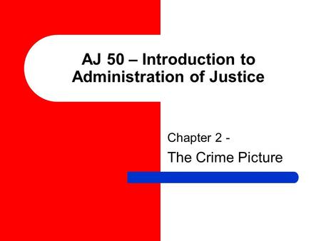 AJ 50 – Introduction to Administration of Justice Chapter 2 - The Crime Picture.