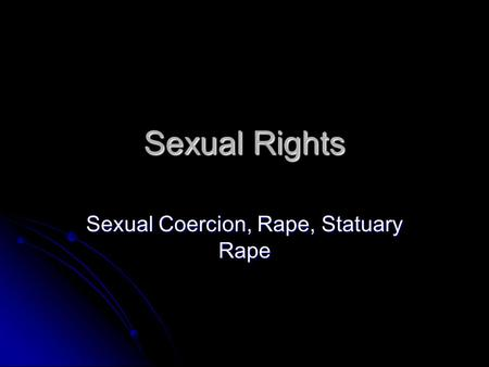 Sexual Rights Sexual Coercion, Rape, Statuary Rape.