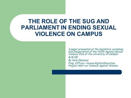 THE ROLE OF THE SUG AND PARLIAMENT IN ENDING SEXUAL VIOLENCE ON CAMPUS A paper presented at the legislative workshop and Inauguration of the Youth Against.