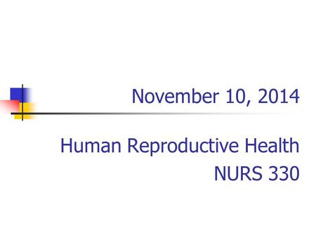 November 10, 2014 Human Reproductive Health NURS 330.