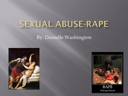 By: Danielle Washington. The definition Rape is a crime to force another person to unwilling have sex with you.