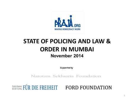 STATE OF POLICING AND LAW & ORDER IN MUMBAI November 2014 Supported by FORD FOUNDATION 1.