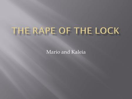 Mario and Kaleia. Pope wrote THE RAPE OF THE LOCK because he was trying to show that people should not value things that are invaluable he also thought.
