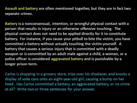 Assault and battery are often mentioned together, but they are in fact two separate crimes. Battery is a nonconsensual, intention, or wrongful physical.