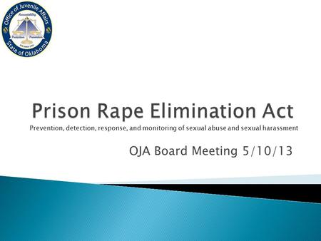 OJA Board Meeting 5/10/13 Prevention, detection, response, and monitoring of sexual abuse and sexual harassment.