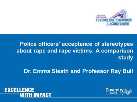 Police officers' acceptance of stereotypes about rape and rape victims: A comparison study Dr. Emma Sleath and Professor Ray Bull.