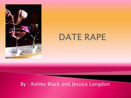 By : Ashley Black and Jessica Langdon. Drug used to assist rape Date rape leaves the victims helpless and vulnerable to sexual assault