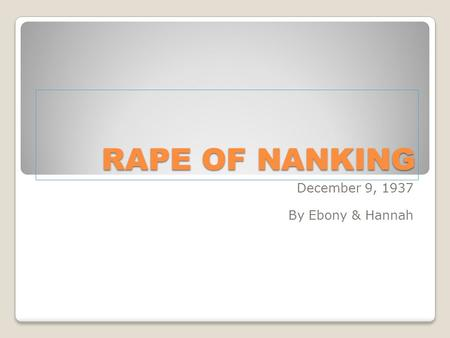 RAPE OF NANKING December 9, 1937 By Ebony & Hannah.