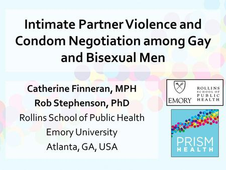 Intimate Partner Violence and Condom Negotiation among Gay and Bisexual Men Catherine Finneran, MPH Rob Stephenson, PhD Rollins School of Public Health.