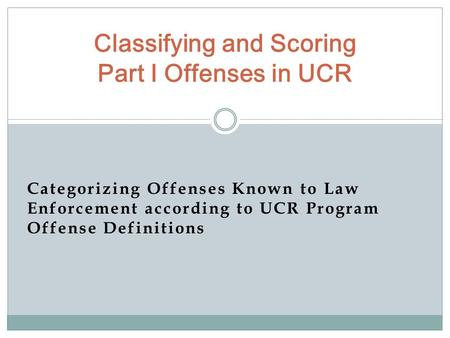 Categorizing Offenses Known to Law Enforcement according to UCR Program Offense Definitions Classifying and Scoring Part I Offenses in UCR.