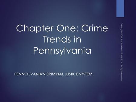 Chapter One: Crime Trends in Pennsylvania PENNSYLVANIA'S CRIMINAL JUSTICE SYSTEM Copyright © Carolina Academic Press, 2014. All rights reserved.