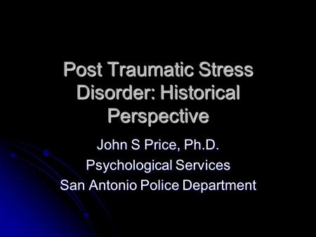 Post Traumatic Stress Disorder: Historical Perspective John S Price, Ph.D. Psychological Services San Antonio Police Department.