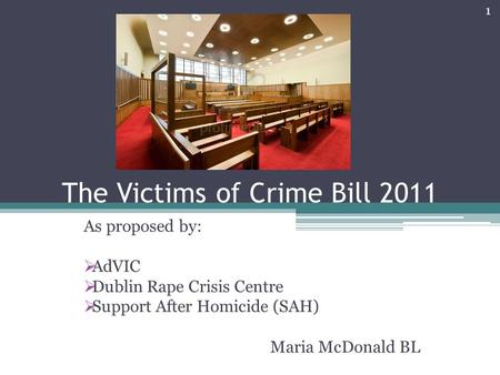 The Victims of Crime Bill 2011 As proposed by:  AdVIC  Dublin Rape Crisis Centre  Support After Homicide (SAH) Maria McDonald BL 1.