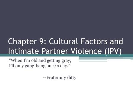 "Chapter 9: Cultural Factors and Intimate Partner Violence (IPV) ""When I'm old and getting gray, I'll only gang-bang once a day."" --Fraternity ditty."