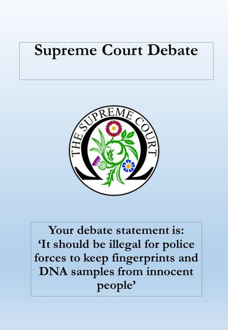 Supreme Court Debate Your debate statement is: 'It should be illegal for police forces to keep fingerprints and DNA samples from innocent people'