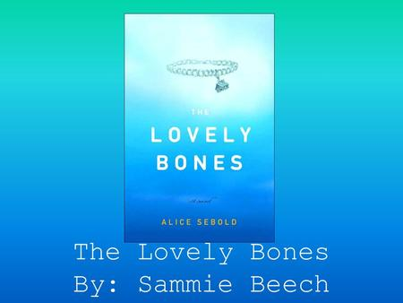 The Lovely Bones By: Sammie Beech.  Susie- she is the main girl who gets killed.  Jack- Susie's dad who does everything to try and find Susie's murderer.