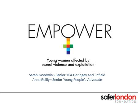 Sarah Goodwin - Senior YPA Haringey and Enfield Anna Reilly– Senior Young People's Advocate.