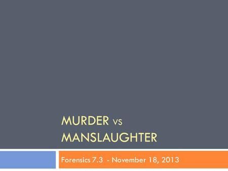 MURDER VS MANSLAUGHTER Forensics 7.3- November 18, 2013.