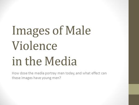 Images of Male Violence in the Media How dose the media portray men today, and what effect can these images have young men?