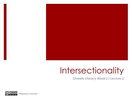 Intersectionality Diversity Literacy Week 2 / Lecture 2 Prepared by Claire Kelly.