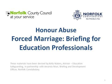 Honour Abuse Forced Marriage: Briefing for Education Professionals These materials have been devised by Kelly Waters, Adviser – Education Safeguarding,
