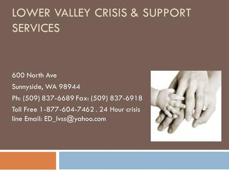 LOWER VALLEY CRISIS & SUPPORT SERVICES 600 North Ave Sunnyside, WA 98944 Ph: (509) 837-6689 Fax: (509) 837-6918 Toll Free 1-877-604-7462. 24 Hour crisis.