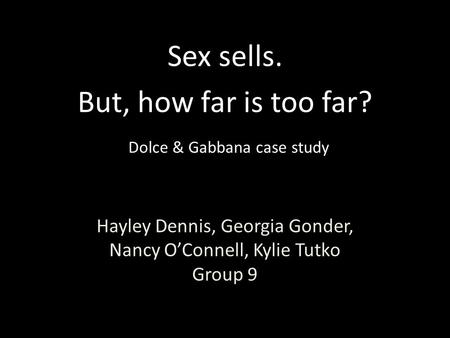 Hayley Dennis, Georgia Gonder, Nancy O'Connell, Kylie Tutko Group 9 Sex sells. But, how far is too far? Dolce & Gabbana case study.
