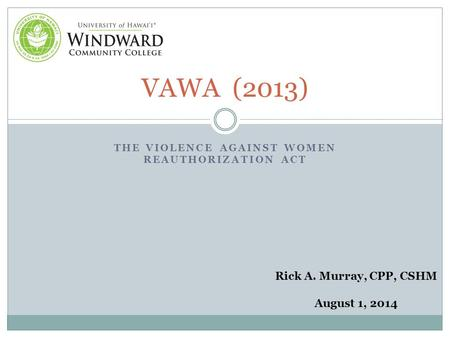 THE VIOLENCE AGAINST WOMEN REAUTHORIZATION ACT VAWA (2013) Rick A. Murray, CPP, CSHM August 1, 2014.