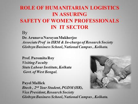 ROLE OF HUMANITARIAN LOGISTICS IN ASSURING SAFETY OF WOMEN PROFESSIONALS IN IT SECTOR By Dr. Arunava Narayan Mukherjee Associate Prof in HRM & In-charge.