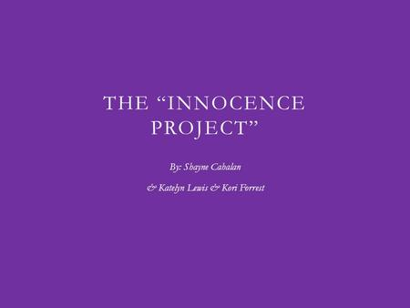 "THE ""INNOCENCE PROJECT"" By: Shayne Cahalan & Katelyn Lewis & Kori Forrest."