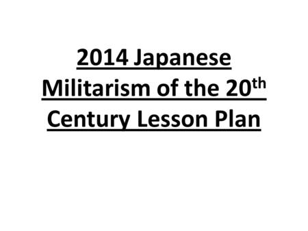 2014 Japanese Militarism of the 20 th Century Lesson Plan.