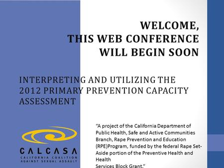 "WELCOME, THIS WEB CONFERENCE WILL BEGIN SOON INTERPRETING AND UTILIZING THE 2012 PRIMARY PREVENTION CAPACITY ASSESSMENT ""A project of the California Department."