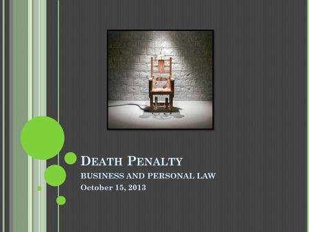 D EATH P ENALTY BUSINESS AND PERSONAL LAW October 15, 2013.