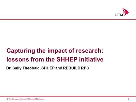 1 © The Liverpool School of Tropical Medicine Capturing the impact of research: lessons from the SHHEP initiative Dr. Sally Theobald, SHHEP and REBUILD.