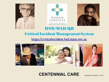 HSD/MAD/QB Critical Incident Management System https://criticalincident.hsd.state.nm.ushttps://criticalincident.hsd.state.nm.us. CENTENNIAL CARE Revised.