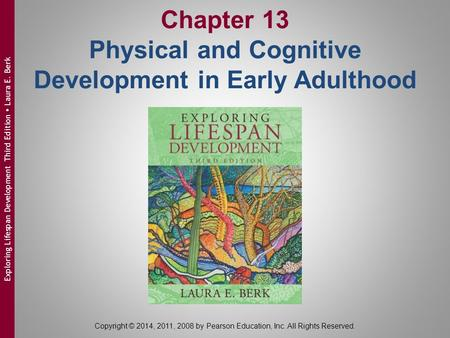 Chapter 13 Physical and Cognitive Development in Early Adulthood Copyright © 2014, 2011, 2008 by Pearson Education, Inc. All Rights Reserved. Exploring.
